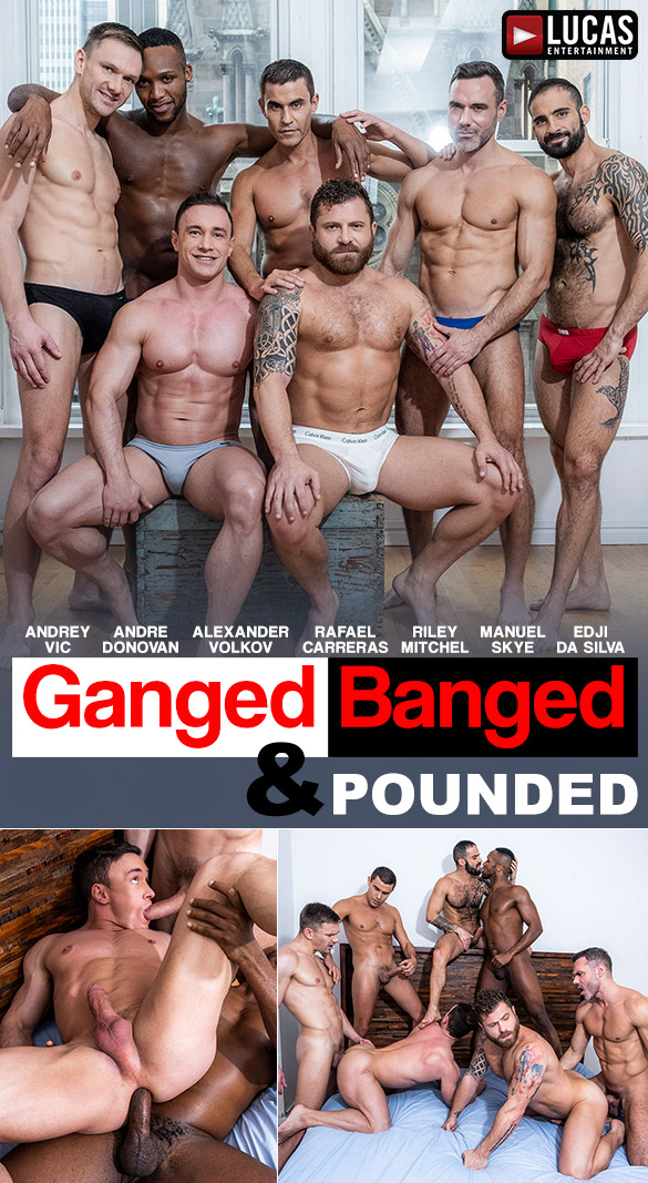 "Lucas Entertainment: Andrey Vic, Andre Donovan, Alexander Volkov, Rafael Carreras, Riley Mitchel, Manuel Skye and Edji Da Silva's bareback orgy in ""Ganged, Banged & Pounded"""